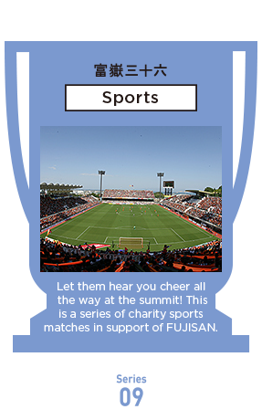 Let them hear you cheer all the way at the summit! This is a series of charity sports matches in support of FUJISAN.